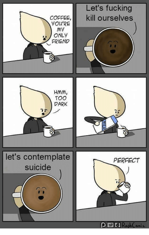 Fucking, Coffee, and Suicide: Let's fucking  kill ourselves  COFFEE,  YOU'RE  My  ONLY  FRIEND  HMm,  TOO  DARK  let's contemplate  suicide  PERFECT