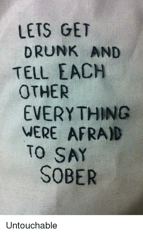 Dank, Drunk, and Sober: LETS GET  DRUNK AND  TELL EACH  OTHER  EVERY THING  MERE AFRAD  TO SAY  SOBER Untouchable