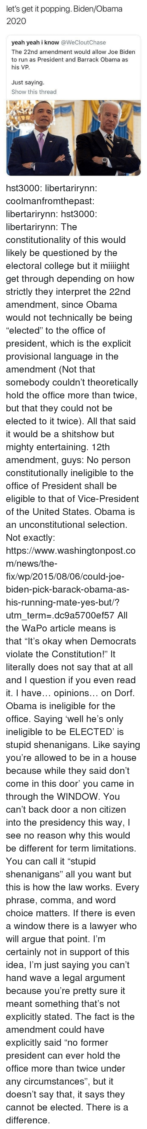"""Arguing, College, and Joe Biden: let's get it popping. Biden/Obama  2020  yeah yeah i know @WeCloutChase  The 22nd amendment would allow Joe Biden  to run as President and Barrack Obama as  his VP.  Just saying.  Show this thread  600 hst3000:  libertarirynn: coolmanfromthepast:  libertarirynn:  hst3000:  libertarirynn:  The constitutionality of this would likely be questioned by the electoral college but it miiiight get through depending on how strictly they interpret the 22nd amendment, since Obama would not technically be being """"elected"""" to the office of president, which is the explicit provisional language in the amendment (Not that somebody couldn't theoretically hold the office more than twice, but that they could not be elected to it twice).  All that said it would be a shitshow but mighty entertaining.  12th amendment, guys:  No person constitutionally ineligible to the office of President shall  be eligible to that of Vice-President of the United States.  Obama is an unconstitutional selection.   Not exactly: https://www.washingtonpost.com/news/the-fix/wp/2015/08/06/could-joe-biden-pick-barack-obama-as-his-running-mate-yes-but/?utm_term=.dc9a5700ef57  All the WaPo article means is that""""It's okay when Democrats violate the Constitution!""""  It literally does not say that at all and I question if you even read it.  I have… opinions… on Dorf. Obama is ineligible for the office. Saying 'well he's only ineligible to be ELECTED' is stupid shenanigans. Like saying you're allowed to be in a house because while they said don't come in this door' you came in through the WINDOW. You can't back door a non citizen into the presidency this way, I see no reason why this would be different for term limitations.  You can call it """"stupid shenanigans"""" all you want but this is how the law works. Every phrase, comma, and word choice matters. If there is even a window there is a lawyer who will argue that point. I'm certainly not in support of this idea, I'm just saying you can't """