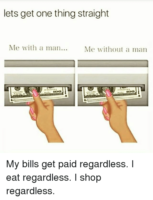 Memes, Bills, and 🤖: lets get one thing straight  Me with a  an..Me without a man My bills get paid regardless. I eat regardless. I shop regardless.
