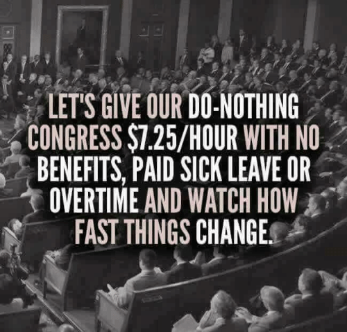 Memes, Watch, and Sick: LET'S GIVE OUR DO-NOTHING  CONGRESS $7.25/HOUR WITH NO  BENEFITS, PAID SICK LEAVE OR  OVERTIME AND WATCH HOW  FAST THINGS CHANGE.