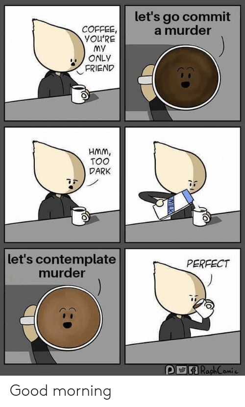 Good Morning: let's go commit  a murder  COFFEE,  YOU'RE  My  ONLY  FRIEND  HMM,  TOO  DARK  let's contemplate  murder  PERFECT  ARaphComie Good morning