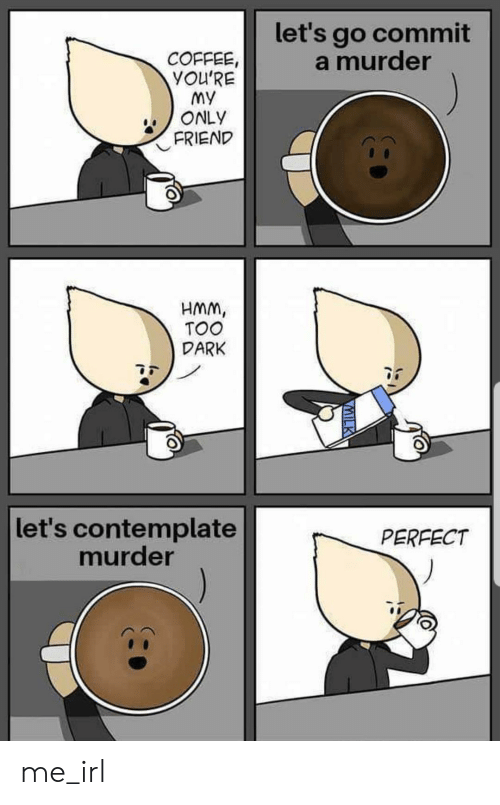 Coffee, Irl, and Murder: let's go commit  a murder  COFFEE,  YOU'RE  My  ONLY  FRIEND  HMM,  TOO  DARK  let's contemplate  murder  PERFECT  VMILK me_irl