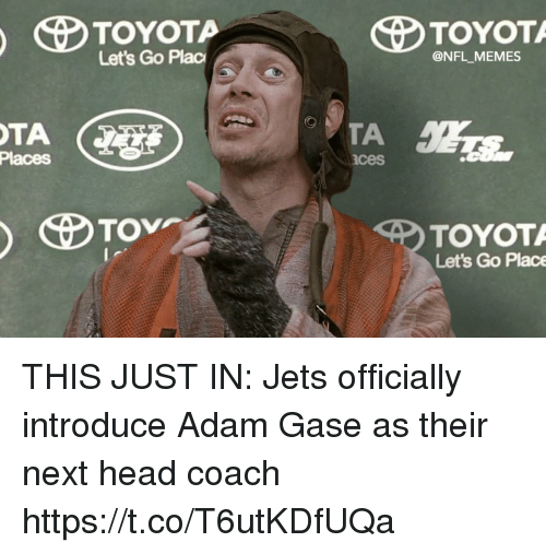 Adam Gase: Let's Go Plac  @NFL MEMES  Places  ces  TOYOT  Let's Go Place THIS JUST IN: Jets officially introduce Adam Gase as their next head coach https://t.co/T6utKDfUQa