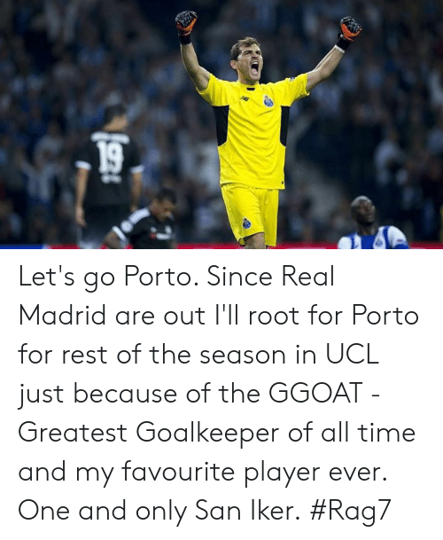 Memes, Real Madrid, and Time: Let's go Porto. Since Real Madrid are out I'll root for Porto for rest of the season in UCL just because of the GGOAT - Greatest Goalkeeper of all time and my favourite player ever. One and only San Iker.  #Rag7