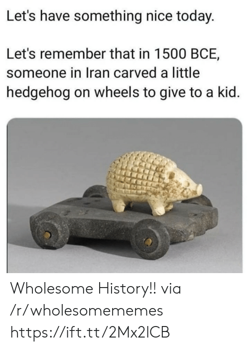 Hedgehog, History, and Iran: Let's have something nice today.  Let's remember that in 1500 BCE,  someone in Iran carved a little  hedgehog on wheels to give to a kid. Wholesome History!! via /r/wholesomememes https://ift.tt/2Mx2lCB