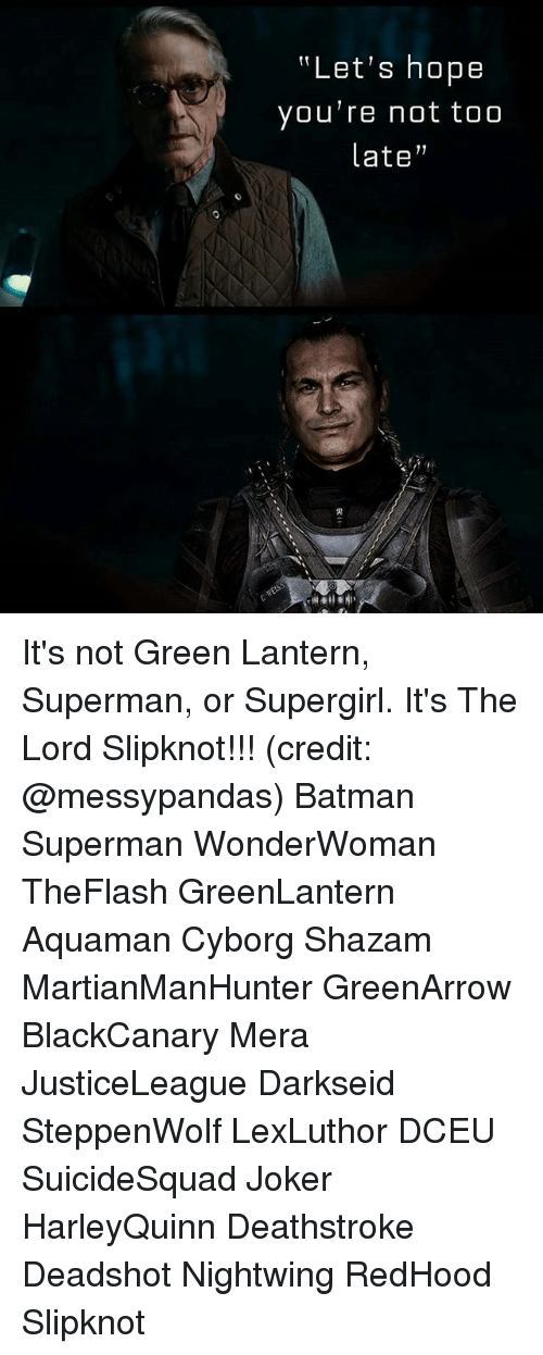 "Batman, Joker, and Memes: ""Let's hope  you're not too  late"" It's not Green Lantern, Superman, or Supergirl. It's The Lord Slipknot!!! (credit: @messypandas) Batman Superman WonderWoman TheFlash GreenLantern Aquaman Cyborg Shazam MartianManHunter GreenArrow BlackCanary Mera JusticeLeague Darkseid SteppenWolf LexLuthor DCEU SuicideSquad Joker HarleyQuinn Deathstroke Deadshot Nightwing RedHood Slipknot"