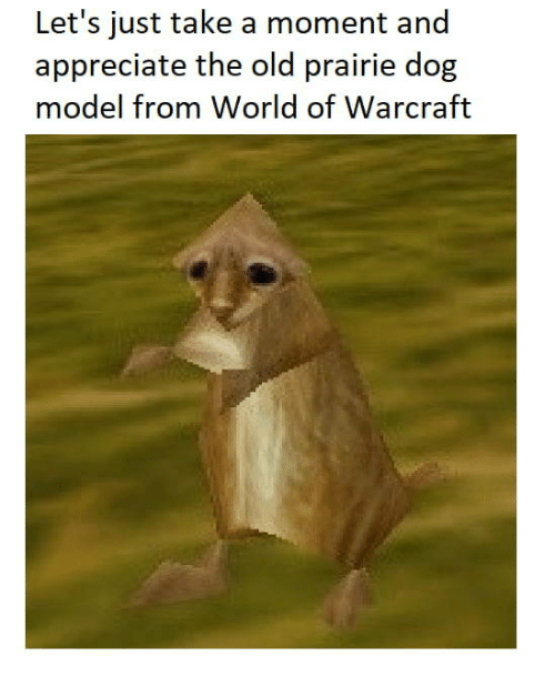 Appreciate, World, and Old: Let's just take a moment and  appreciate the old prairie dog  model from World of Warcraft