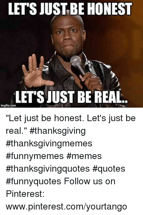 "Memes, Thanksgiving, and Pinterest: LET'S JUSTBE HONEST  LETSJUST BE REAL  imgflip.conm ""Let just be honest. Let's just be real."" #thanksgiving #thanksgivingmemes #funnymemes #memes #thanksgivingquotes #quotes #funnyquotes Follow us on Pinterest: www.pinterest.com/yourtango"