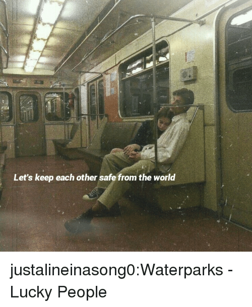 Tumblr, Blog, and World: Let's keep each other safe from the world justalineinasong0:Waterparks - Lucky People