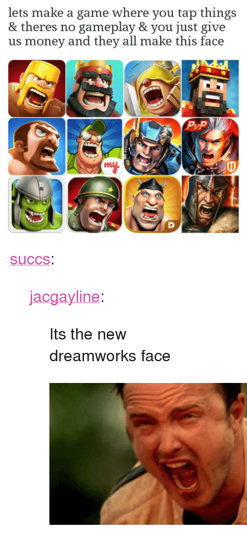 """Money, Target, and Tumblr: lets make a game where you tap things  & theres no gameplay & you just give  us money and  they all make this face  my <p><a href=""""http://succs.tumblr.com/post/154883512799/jacgayline-its-the-new-dreamworks-face"""" class=""""tumblr_blog"""" target=""""_blank"""">succs</a>:</p> <blockquote> <p><a href=""""http://jacgayline.tumblr.com/post/154799168638/its-the-new-dreamworks-face"""" class=""""tumblr_blog"""" target=""""_blank"""">jacgayline</a>:</p> <blockquote><p>Its the new dreamworks face</p></blockquote> <figure class=""""tmblr-full"""" data-orig-height=""""287"""" data-orig-width=""""467""""><img src=""""https://78.media.tumblr.com/4a26bd82c0c79a84d55c40715d784f6a/tumblr_inline_oiogu6zJ1E1tfwlg4_540.png"""" data-orig-height=""""287"""" data-orig-width=""""467""""/></figure></blockquote>"""