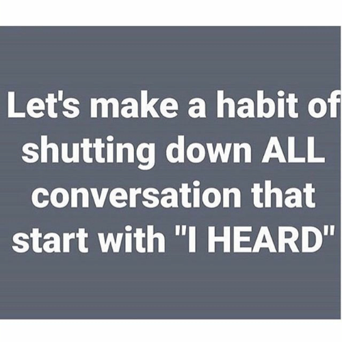 """Habitate: Let's make a habit of  shutting down ALL  conversation that  start with """"I HEARD"""""""