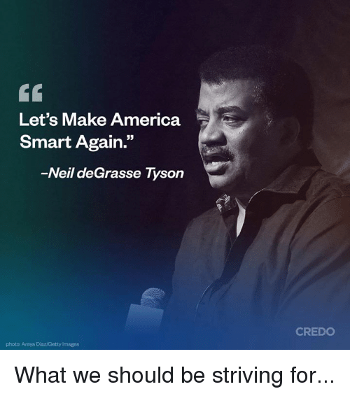 "America, Memes, and Neil deGrasse Tyson: Let's Make America  Smart Again.""  35  Neil deGrasse Tyson  CREDO  photo: Araya Diaz/Getty Images What we should be striving for..."