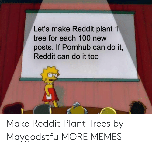 Dank, Memes, and Pornhub: Let's make Reddit plant 1  tree for each 100 new  posts. If Pornhub can do it,  Reddit can do it too Make Reddit Plant Trees by Maygodstfu MORE MEMES