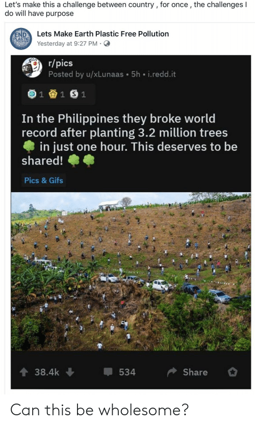 pollution: Let's make this a challenge between country , for once, the challenges I  do will have purpose  Lets Make Earth Plastic Free Pollution  END  PLASTIC  POELUTION  Yesterday at 9:27 PM  r/pics  Posted by u/xLunaas 5h i.redd.it  1  1 S 1  In the Philippines they broke world  record after planting 3.2 million trees  in just one hour. This deserves to be  shared!  Pics & Gifs  t 38.4k  Share  534 Can this be wholesome?