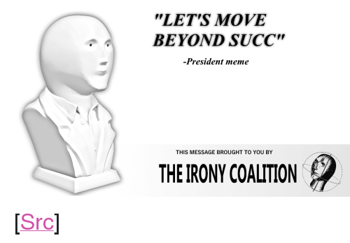 "Meme, Reddit, and Irony: LETS MOVE  BEYOND SUCC""  -President meme  THIS MESSAGE BROUGHT TO YOU BY  THE IRONY COALITION <p>[<a href=""https://www.reddit.com/r/surrealmemes/comments/89l7g8/move_beyond_succ/"">Src</a>]</p>"