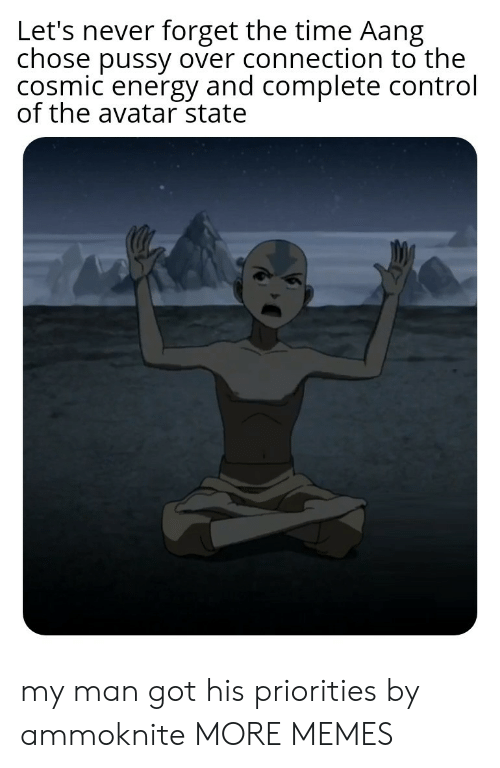 Dank, Energy, and Memes: Let's never forget the time Aang  chose pussy over connection to the  cosmic energy and complete control  of the avatar state my man got his priorities by ammoknite MORE MEMES