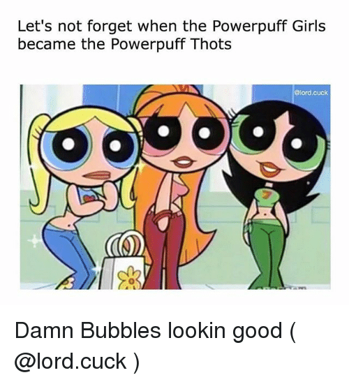 Girls, The Powerpuff Girls, and Good: Let's not forget when the Powerpuff Girls  became the Powerpuff Thots  @lord.cuck  0 Damn Bubbles lookin good ( @lord.cuck )
