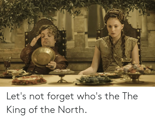 King, The The, and Let's: Let's not forget who's the The King of the North.
