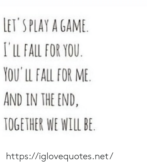 Fall, Game, and A Game: LET'S PLAY A GAME  I'lLL FALL FOR YOU  YOU' LL FALL FOR ME  AND IN THE END.  TOGETHER WE WILL BE https://iglovequotes.net/