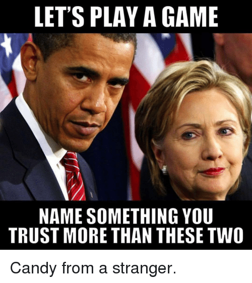 Candy, Memes, and Game: LET'S PLAY A GAME  NAME SOMETHING YOU  TRUST MORE THAN THESE TWO Candy from a stranger.