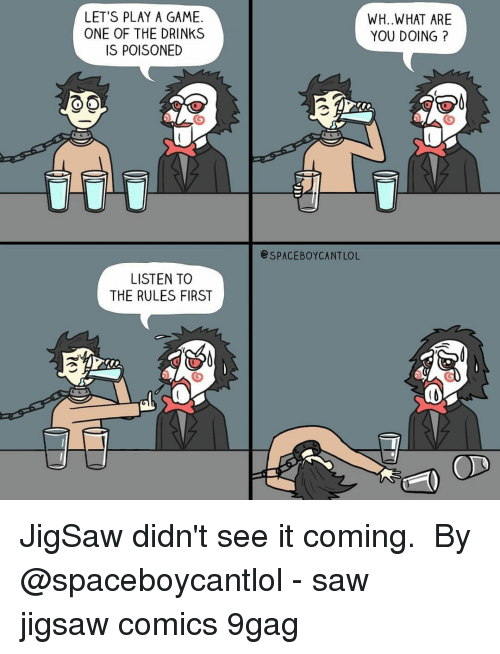 9gag, Memes, and Saw: LET'S PLAY A GAME.  ONE OF THE DRINKS  IS POISONED  WH..WHAT ARE  YOU DOING?  SPACEBOYCANTLOL  LISTEN TO  THE RULES FIRST JigSaw didn't see it coming. ⠀ By @spaceboycantlol⠀ -⠀ saw jigsaw comics 9gag