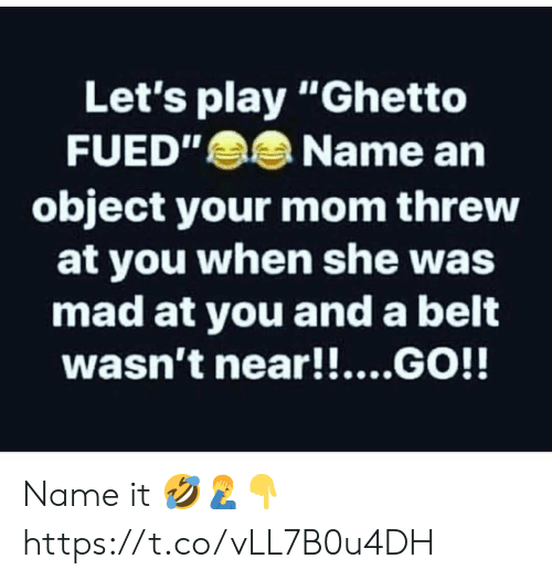 """Ghetto, Mad, and Mom: Let's play """"Ghetto  FUED""""Name an  object your mom threw  at you when she was  mad at you and a belt  wasn't near!!....GO!! Name it 🤣🤦♂️👇 https://t.co/vLL7B0u4DH"""
