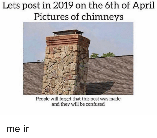 Confused, Pictures, and April: Lets post in 2019 on the 6th of April  Pictures of chimneys  People will forget that this post was made  and they will be confused me irl