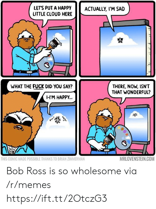 Memes, Bob Ross, and Cloud: LETS PUT A HAPPY ACTUALLY, I'M SAD  LITTLE CLOUD HERE  WHAT THE FUCK DID YOU SAY?  THERE, NOW, ISNT  THAT WONDERFUL?  I-IM HAPPy...  THIS COMIC MADE POSSIBLE THANKS TO BRIAN ZIMMERMAN  MRLOVENSTEIN.COM Bob Ross is so wholesome via /r/memes https://ift.tt/2OtczG3
