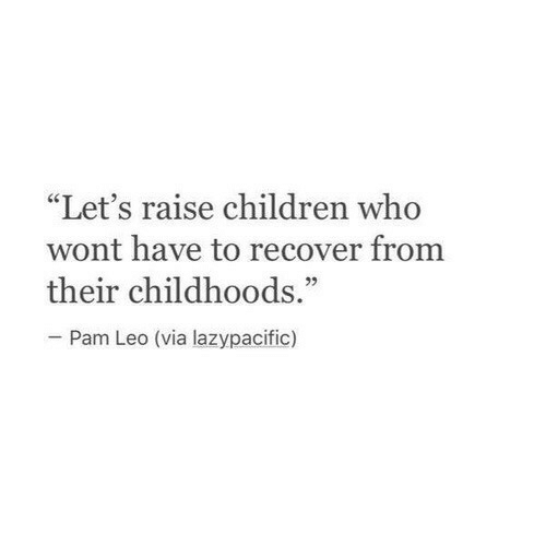 """Children, Leo, and Who: """"Let's raise children who  wont have to recover from  their childhoods.""""  05  Pam Leo (via lazypacific)"""
