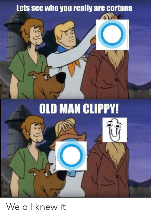 Old Man, Old, and Cortana: Lets see who you really are cortana  OLD MAN CLIPPY! We all knew it