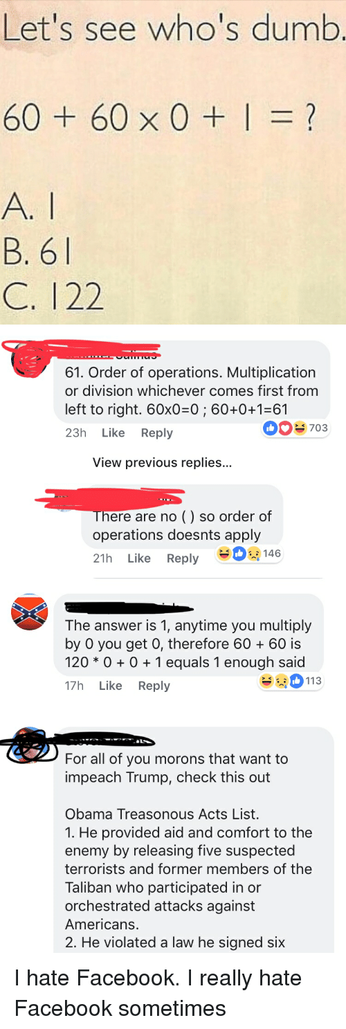Dumb, Facebook, and Facepalm: Let's see who's dumb  60+60x0+1=?  B. 6  C. 122   61. Order of operations. Multiplication  or division whichever comes first from  left to right. 60x0-0; 60+0+1-61  23h Like Reply  0703  View previous replies...  There are no () so order of  operations doesnts apply  21h Like Reply -   The answer is 1, anytime you multiply  by 0 you get 0, therefore 6060 is  120 * 01 equals 1 enough said  17h Like Reply  113   For all of you morons that want to  impeach Trump, check this out  Obama Treasonous Acts List.  1. He provided aid and comfort to the  enemy by releasing five suspected  terrorists and former members of the  Taliban who participated in or  orchestrated attacks against  Americans.  2. He violated a law he signed six I hate Facebook. I really hate Facebook sometimes