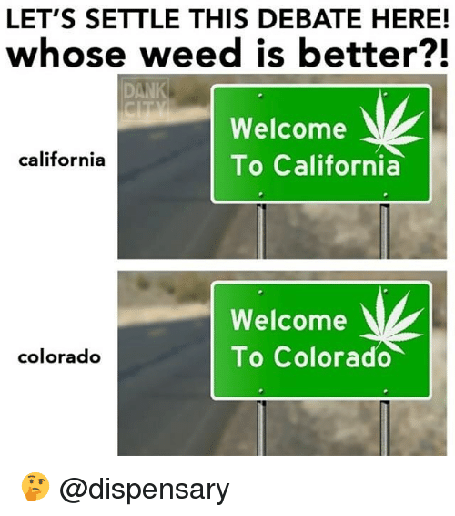 Dank, Weed, and California: LET'S SETTLE THIS DEBATE HERE!  whose weed is better?!  DANK  Welcome  To California  california  Welcome  To Colorado  colorado 🤔 @dispensary