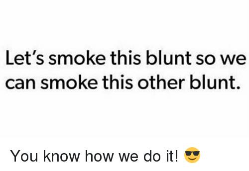 Weed, Marijuana, and How: Let's smoke this blunt so we  can smoke this other blunt. You know how we do it! 😎