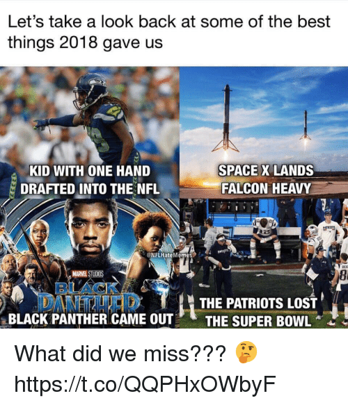 Nfl, Patriotic, and Super Bowl: Let's take a look back at some of the best  things 2018 gave us  KID WITH ONE HAND  DRAFTED INTO THE NFL  SPACE X LANDS  FALCON HEAVY  NFLHateM  8i  THE PATRIOTS LOST  BLACK PANTHER CAME OUTTHE SUPER BOWL What did we miss??? 🤔 https://t.co/QQPHxOWbyF