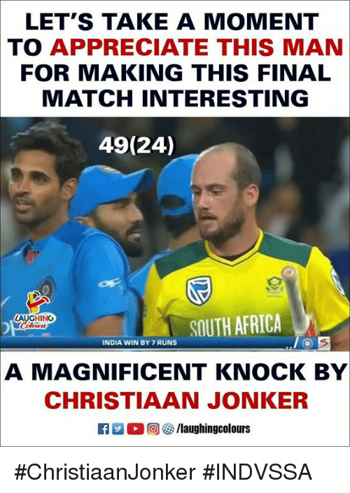 Africa, Appreciate, and India: LET'S TAKE A MOMENT  TO APPRECIATE THIS MAN  FOR MAKING THIS FINAL  MATCH INTERESTING  49(24)  LAUGHING  SOUTH AFRICA  INDIA WIN BY 7 RUNS  A MAGNIFICENT KNOCK BY  CHRISTIAAN JONKER  回參/laughingcolours #ChristiaanJonker #INDVSSA