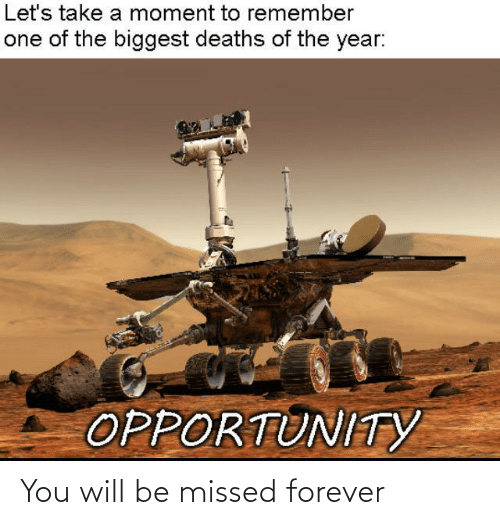 deaths: Let's take a moment to remember  one of the biggest deaths of the year:  OPPORTUNITYY You will be missed forever