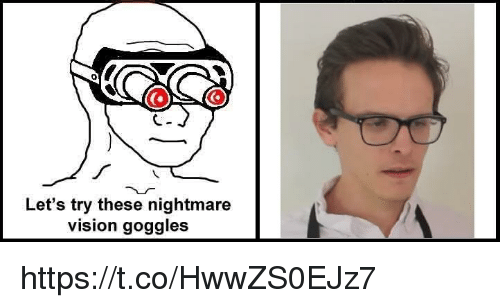 goggles: Let's try these nightmare  vision goggles https://t.co/HwwZS0EJz7