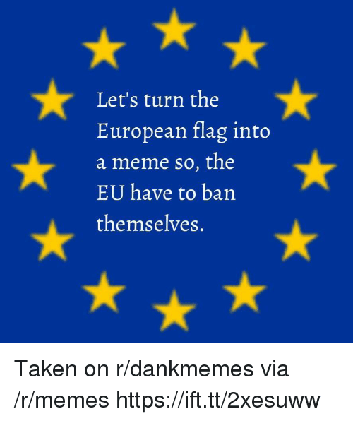Meme, Memes, and Taken: Let's turn the  European flag into  a meme so, the  EU have to ban  themselves. Taken on r/dankmemes via /r/memes https://ift.tt/2xesuww
