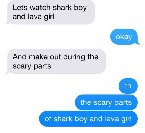 lava girl: Lets watch shark boy  and lava girl  okay  And make out during the  scary parts  th  the scary parts  of shark boy and lava girl