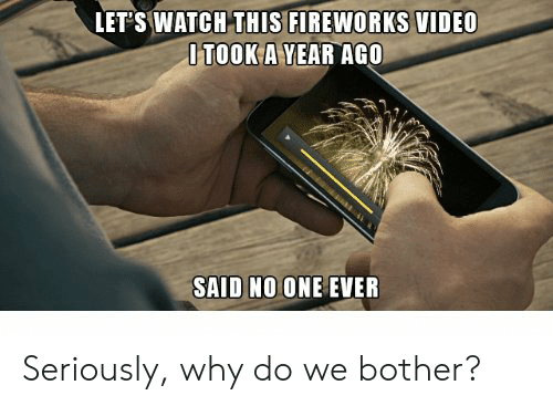 Fireworks, Video, and Watch: LET'S WATCH THIS FIREWORKS VIDEO  OTOOK A YEAR AGO  SAID NO ONE EVER Seriously, why do we bother?