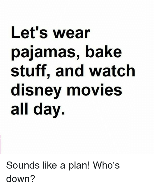 Dank, Disney, and Movies: Let's wear  pajamas, bake  stuff, and watch  disney movies  all day Sounds like a plan! Who's down?