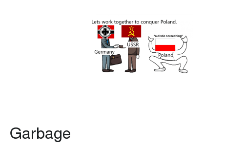 Reddit, Work, and Germany: Lets work together to conquer Poland.  autistic screeching  USSR  Germany  Poland