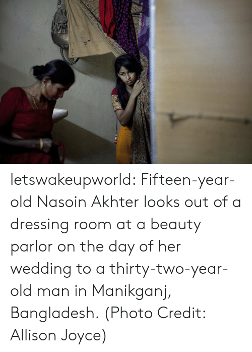 photo credit: letswakeupworld:  Fifteen-year-old Nasoin Akhter looks out of a dressing room at a beauty parlor on the day of her wedding to a thirty-two-year-old man in Manikganj, Bangladesh. (Photo Credit: Allison Joyce)