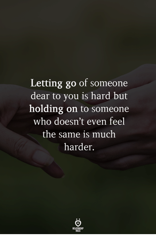 Who, You, and Dear: Letting go of someone  dear to you is hard but  holding on to someone  who doesn't even feel  the same is much  harder.