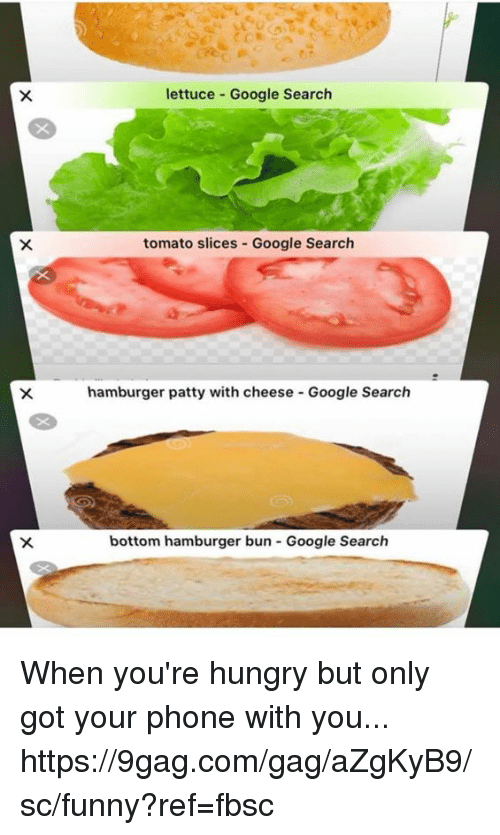 9gag, Dank, and Funny: lettuce Google Search  tomato slices-Google Search  hamburger patty with cheese Google Search  bottom hamburger bun Google Search When you're hungry but only got your phone with you... https://9gag.com/gag/aZgKyB9/sc/funny?ref=fbsc