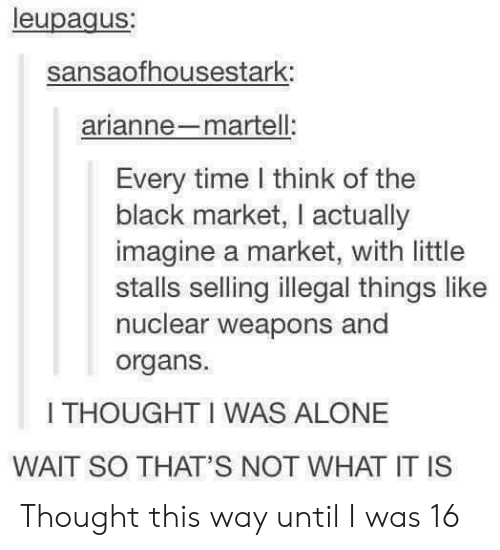 Nuclear Weapons: leupagus;  sansaofhousestark:  arianne-martell:  Every time l think of the  black market, I actually  imagine a market, with little  stalls selling illegal things like  nuclear weapons and  organs.  I THOUGHT I WAS ALONE  WAIT SO THAT'S NOT WHAT IT IS Thought this way until I was 16