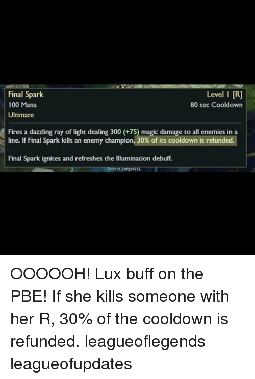lux: Level I DR]  Final Spark  100 Mana  80 sec Cooldown  Ultimate  Fires a dazzling ray of light dealing 300 (+75) magic damage to all enemies in a  line. If Final Spark kills an enemy champion. 30% of its cooldown is refunded.  Final Spark ign  tes and refreshes the Illumination debuff. OOOOOH! Lux buff on the PBE! If she kills someone with her R, 30% of the cooldown is refunded. leagueoflegends leagueofupdates
