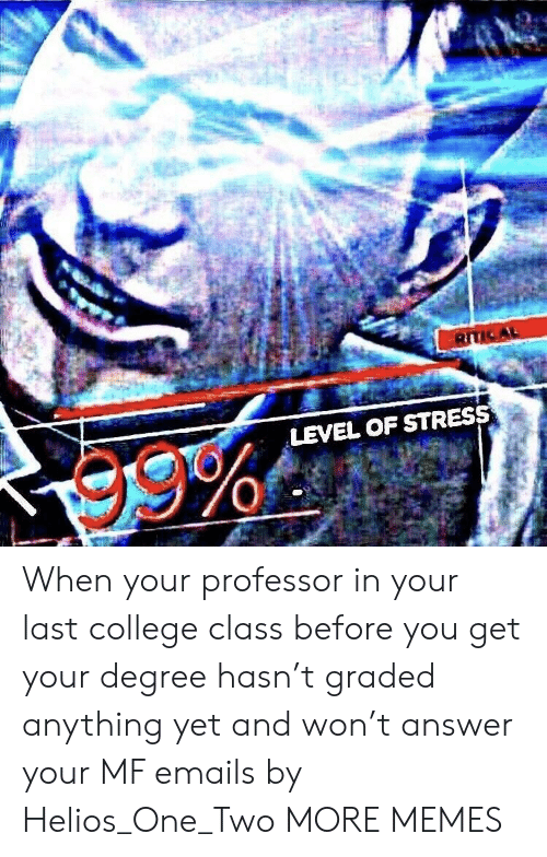 College, Dank, and Memes: LEVEL OF STRESS When your professor in your last college class before you get your degree hasn't graded anything yet and won't answer your MF emails by Helios_One_Two MORE MEMES