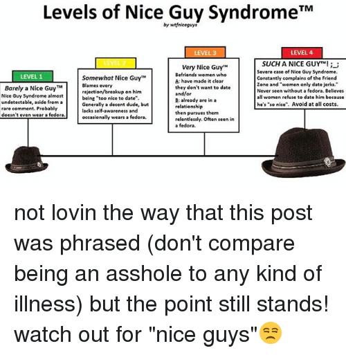 """Dude, Fedora, and Memes: Levels of Nice Guy Syndrome TM  by wtfniceguys  LEVEL 4  LEVEL 3  SUCH A NICE GUYTM!  Very Nice Guy""""M  Severe case of Nice Guy Syndrome.  Befriends women who  LEVEL 1  Somewhat Nice Guy  Constantly complains of the Friend  A: have made it clear  zone and """"women only date jerks.  Blames every  Barely a Nice Guy TM  they don't want to date  Never seen without a fedora. Believes  rejection/breakup on him  and/or  Nice Guy Syndrome almost  women refuse to date him because  being """"too nice to date""""  B: already are in a  undetectable, aside from a  he's """"so nice"""". Avoid at all costs  Generally a decent dude, but  relationship  rare comment. Probably  lacks self-awareness and  then pursues them  doesn't even wear a fedora  wears a fedora.  occasionally  relentlessly. Often seen in  a fedora. not lovin the way that this post was phrased (don't compare being an asshole to any kind of illness) but the point still stands! watch out for """"nice guys""""😒"""